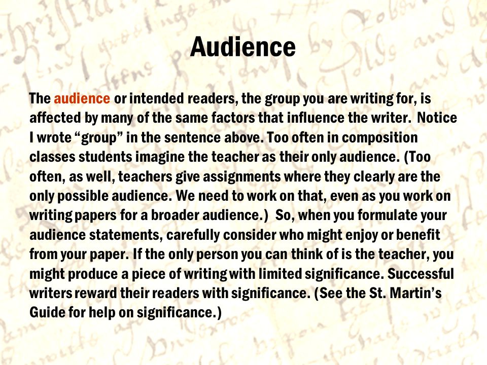 Audience The audience or intended readers, the group you are writing for, is affected by many of the same factors that influence the writer.