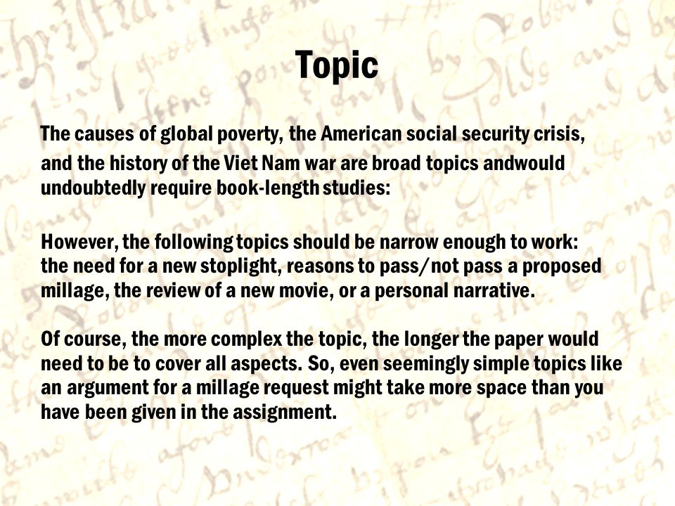 Topic The causes of global poverty, the American social security crisis, and the history of the Viet Nam war are broad topics andwould undoubtedly require book-length studies: However, the following topics should be narrow enough to work: the need for a new stoplight, reasons to pass/not pass a proposed millage, the review of a new movie, or a personal narrative.