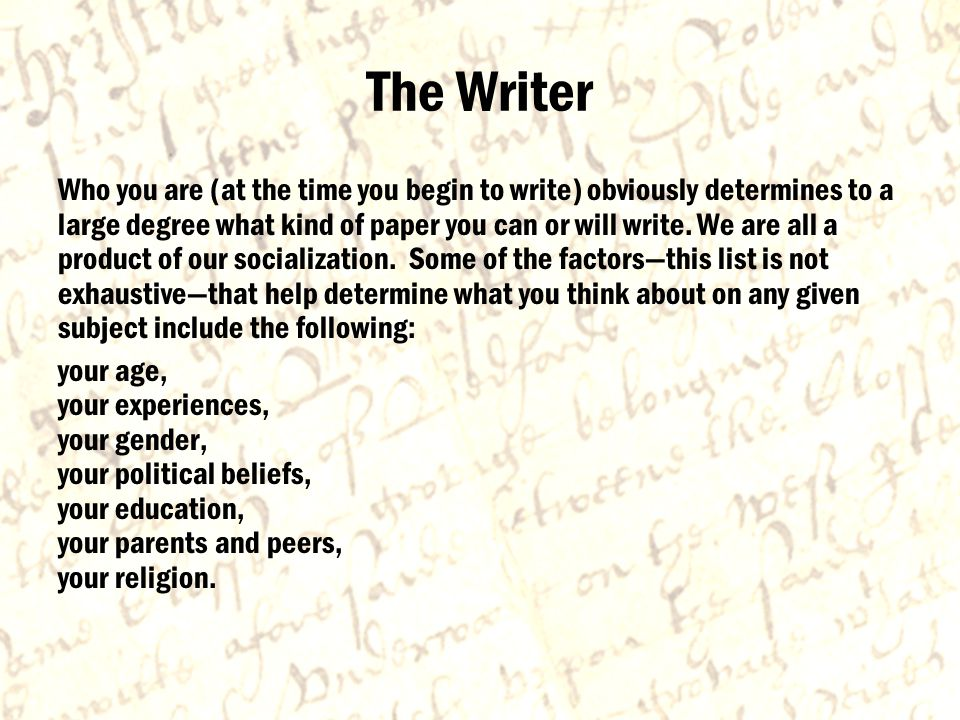 The Writer Who you are (at the time you begin to write) obviously determines to a large degree what kind of paper you can or will write.
