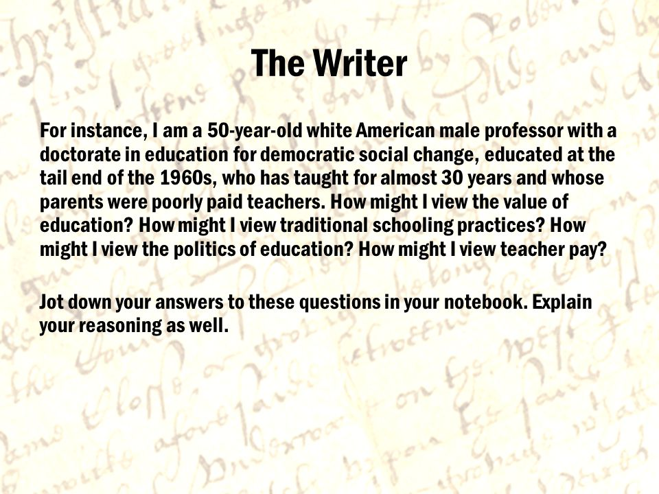 The Writer For instance, I am a 50-year-old white American male professor with a doctorate in education for democratic social change, educated at the tail end of the 1960s, who has taught for almost 30 years and whose parents were poorly paid teachers.