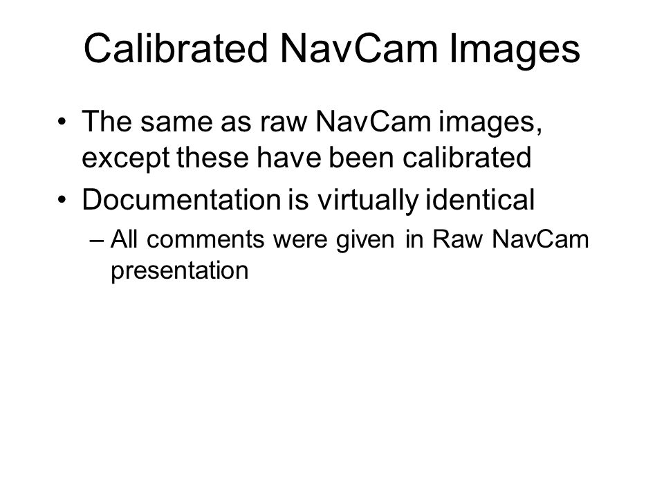 Calibrated NavCam Images The same as raw NavCam images, except these have been calibrated Documentation is virtually identical –All comments were given in Raw NavCam presentation