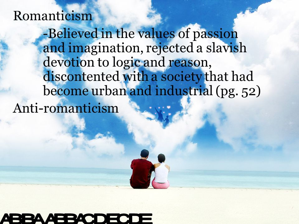 Romanticism -Believed in the values of passion and imagination, rejected a slavish devotion to logic and reason, discontented with a society that had become urban and industrial (pg.
