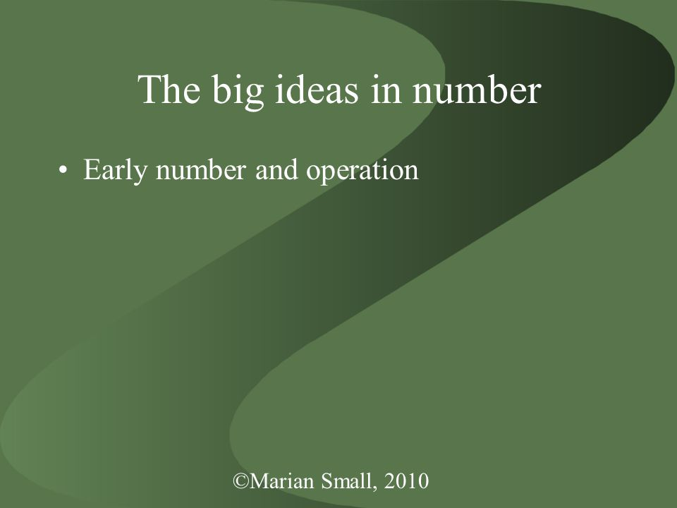 ©Marian Small, 2010 The big ideas in number Early number and operation