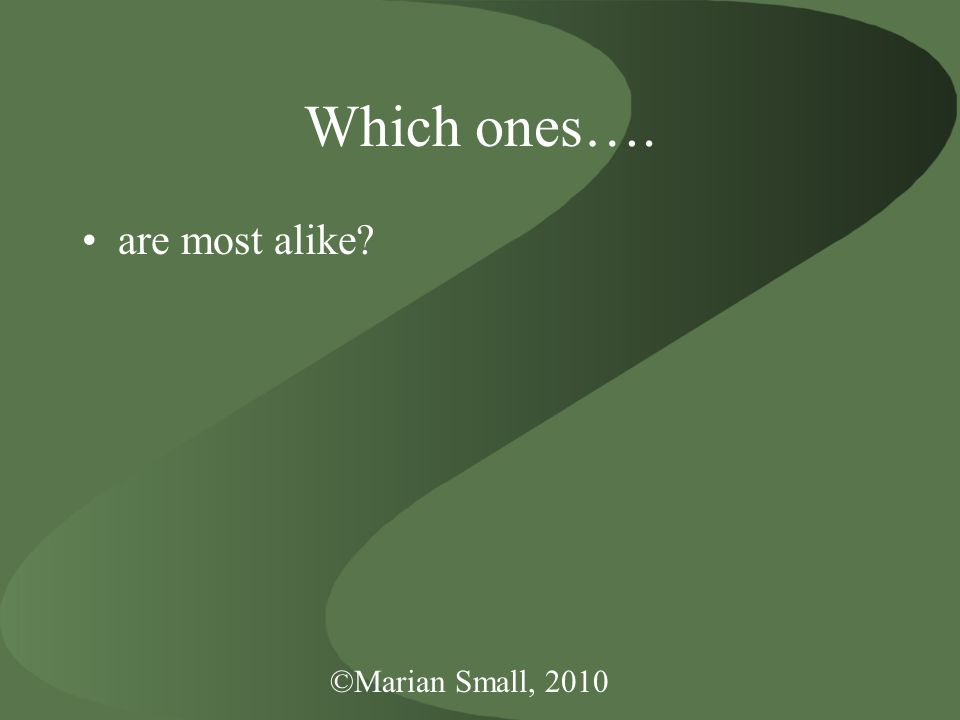 ©Marian Small, 2010 Which ones…. are most alike?
