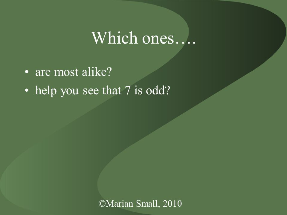 ©Marian Small, 2010 Which ones…. are most alike? help you see that 7 is odd?