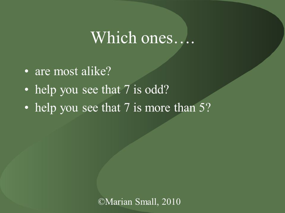 ©Marian Small, 2010 Which ones….are most alike. help you see that 7 is odd.
