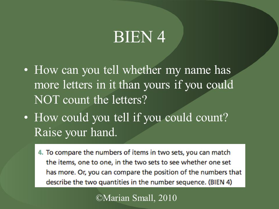 ©Marian Small, 2010 BIEN 4 How can you tell whether my name has more letters in it than yours if you could NOT count the letters.