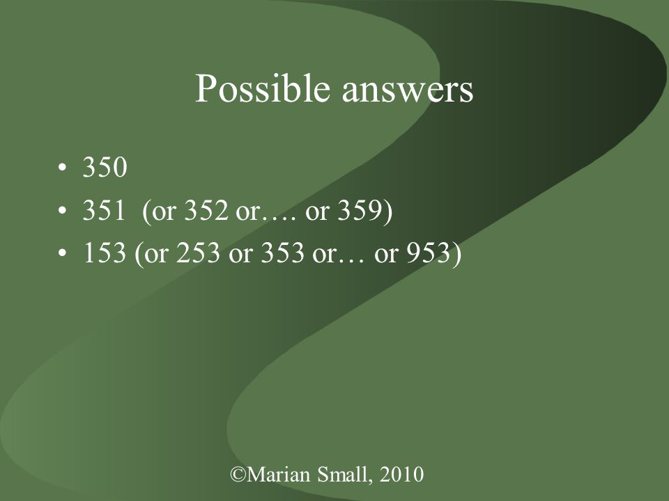©Marian Small, 2010 Possible answers 350 351 (or 352 or…. or 359) 153 (or 253 or 353 or… or 953)