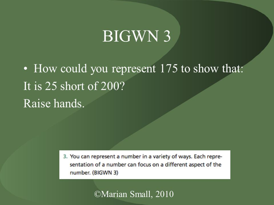 ©Marian Small, 2010 BIGWN 3 How could you represent 175 to show that: It is 25 short of 200.