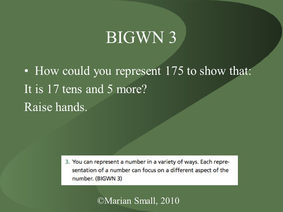 ©Marian Small, 2010 BIGWN 3 How could you represent 175 to show that: It is 17 tens and 5 more.