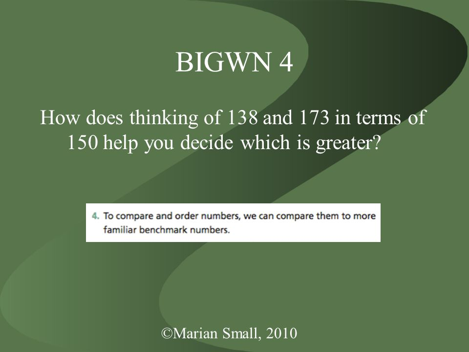 ©Marian Small, 2010 BIGWN 4 How does thinking of 138 and 173 in terms of 150 help you decide which is greater?