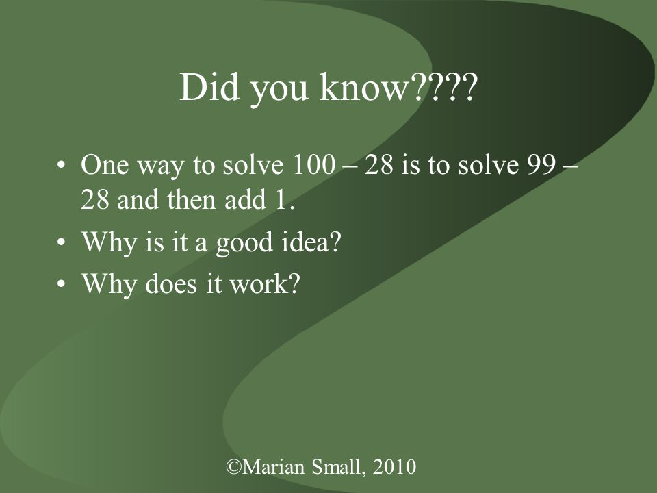 ©Marian Small, 2010 Did you know???.One way to solve 100 – 28 is to solve 99 – 28 and then add 1.
