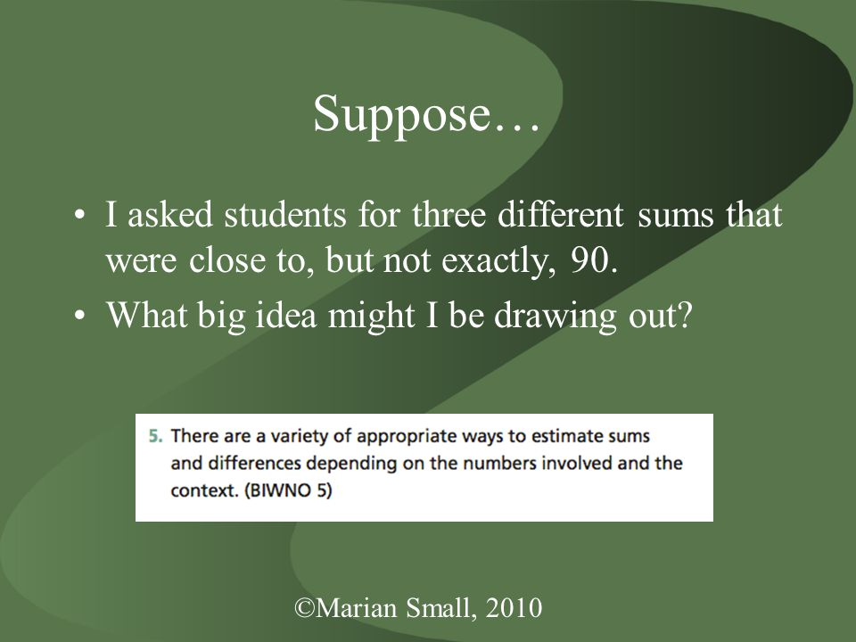 ©Marian Small, 2010 Suppose… I asked students for three different sums that were close to, but not exactly, 90.