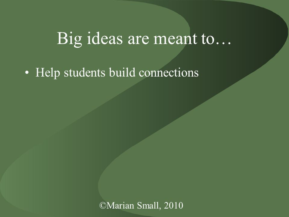 ©Marian Small, 2010 Big ideas are meant to… Help students build connections