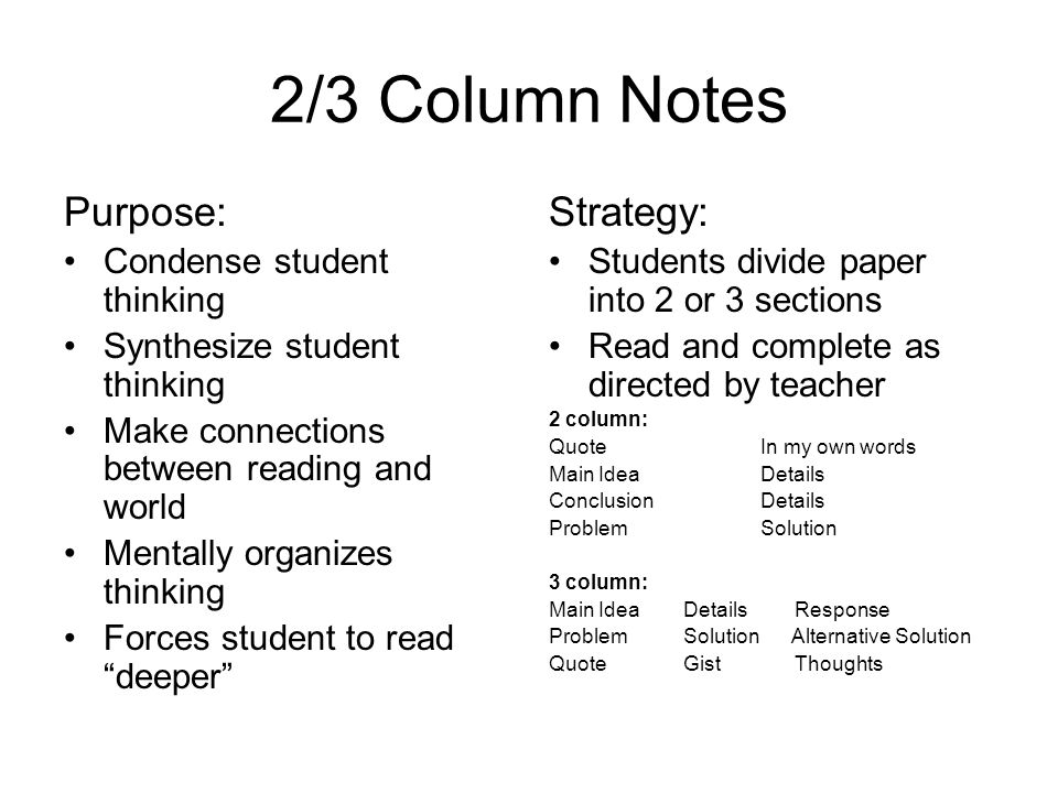 2/3 Column Notes Purpose: Condense student thinking Synthesize student thinking Make connections between reading and world Mentally organizes thinking
