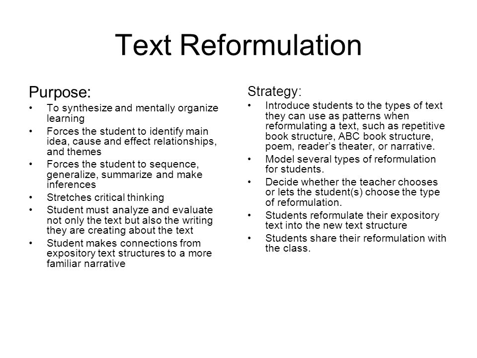 Text Reformulation Purpose: To synthesize and mentally organize learning Forces the student to identify main idea, cause and effect relationships, and