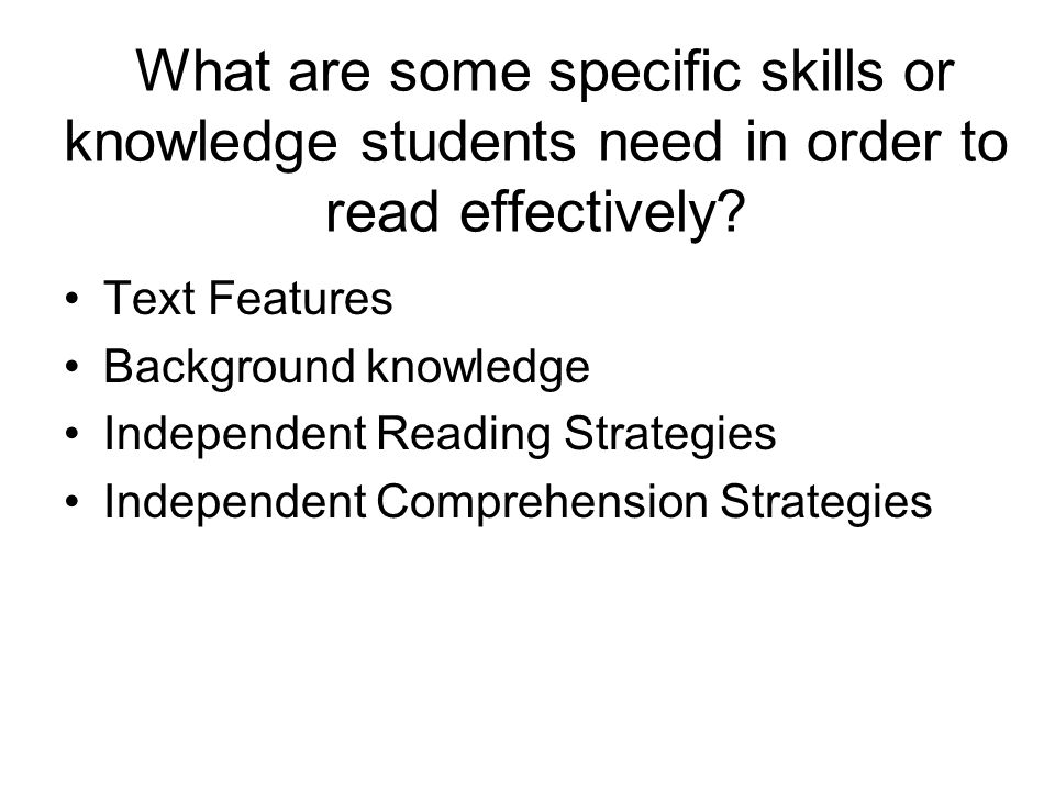 What are some specific skills or knowledge students need in order to read effectively? Text Features Background knowledge Independent Reading Strategi