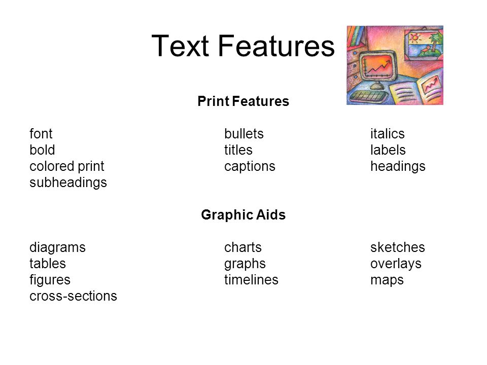 Text Features Print Features fontbulletsitalics boldtitleslabels colored printcaptionsheadings subheadings Graphic Aids diagramschartssketches tablesg