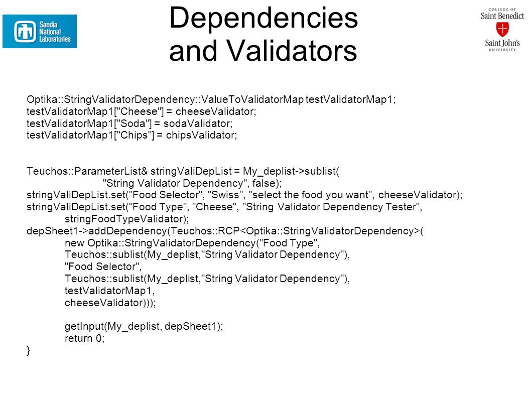 Dependencies and Validators Optika::StringValidatorDependency::ValueToValidatorMap testValidatorMap1; testValidatorMap1[ Cheese ] = cheeseValidator; testValidatorMap1[ Soda ] = sodaValidator; testValidatorMap1[ Chips ] = chipsValidator; Teuchos::ParameterList& stringValiDepList = My_deplist->sublist( String Validator Dependency , false); stringValiDepList.set( Food Selector , Swiss , select the food you want , cheeseValidator); stringValiDepList.set( Food Type , Cheese , String Validator Dependency Tester , stringFoodTypeValidator); depSheet1->addDependency(Teuchos::RCP ( new Optika::StringValidatorDependency( Food Type , Teuchos::sublist(My_deplist, String Validator Dependency ), Food Selector , Teuchos::sublist(My_deplist, String Validator Dependency ), testValidatorMap1, cheeseValidator))); getInput(My_deplist, depSheet1); return 0; }