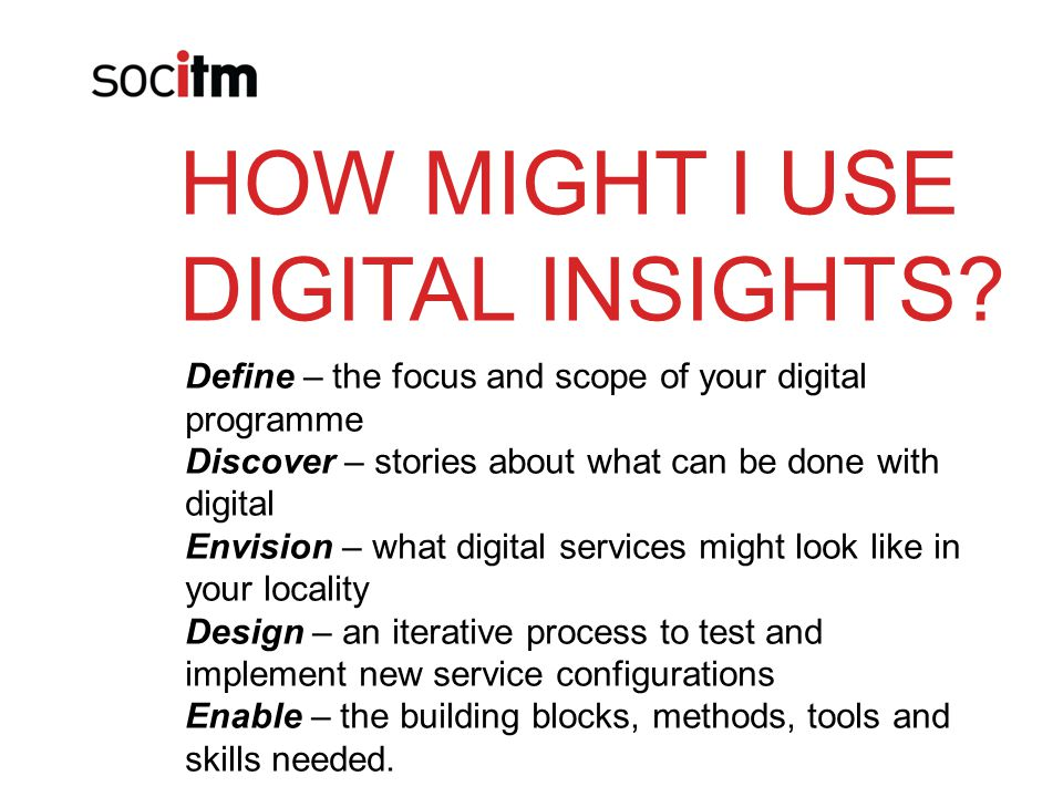 HOW MIGHT I USE DIGITAL INSIGHTS? Define – the focus and scope of your digital programme Discover – stories about what can be done with digital Envisi