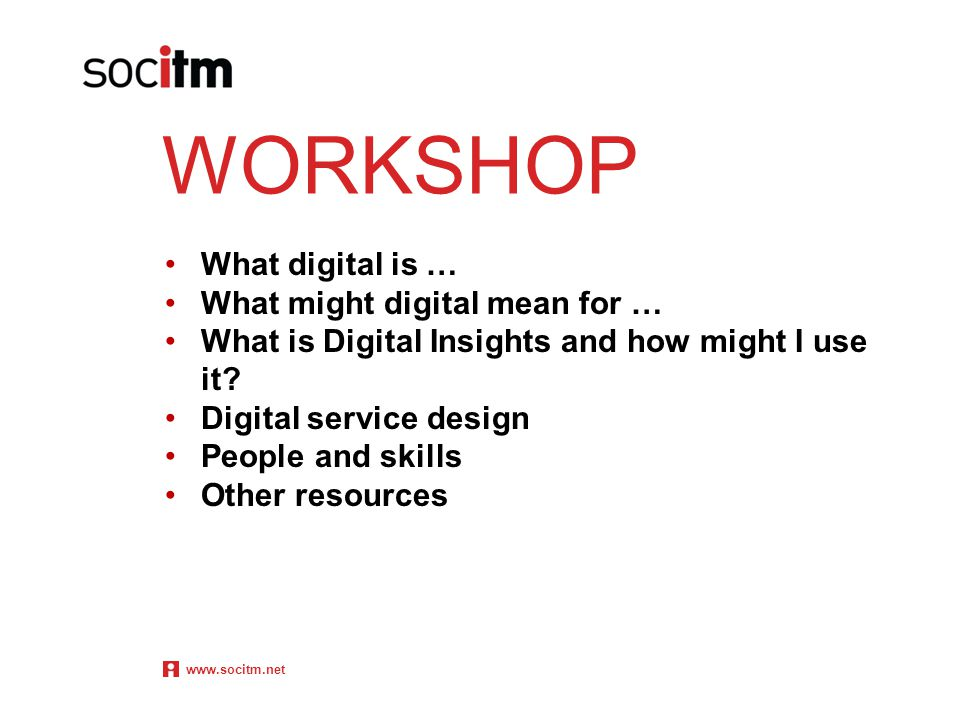 WORKSHOP What digital is … What might digital mean for … What is Digital Insights and how might I use it? Digital service design People and skills Oth