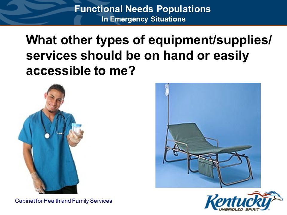 Functional Needs Populations In Emergency Situations Cabinet for Health and Family Services What other types of equipment/supplies/ services should be on hand or easily accessible to me