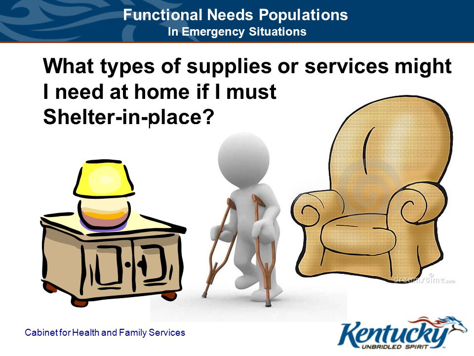 Functional Needs Populations In Emergency Situations Cabinet for Health and Family Services What types of supplies or services might I need at home if I must Shelter-in-place