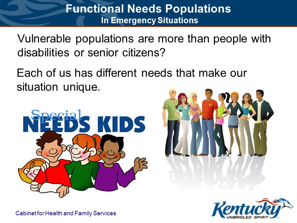 Functional Needs Populations In Emergency Situations Cabinet for Health and Family Services Each of us has different needs that make our situation unique.