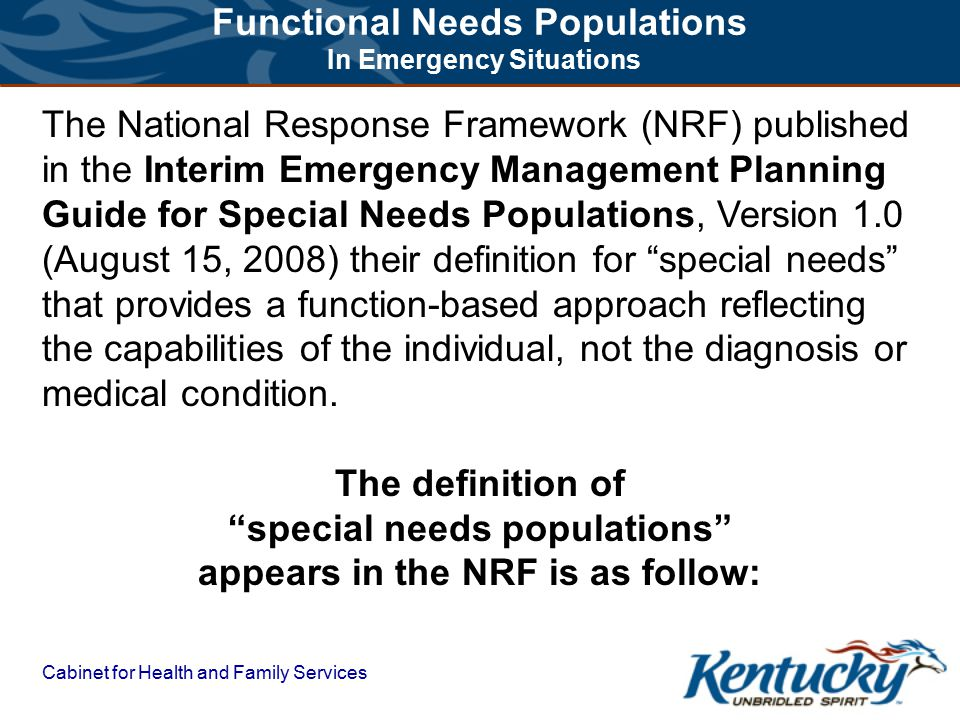 Cabinet for Health and Family Services The National Response Framework (NRF) published in the Interim Emergency Management Planning Guide for Special Needs Populations, Version 1.0 (August 15, 2008) their definition for special needs that provides a function-based approach reflecting the capabilities of the individual, not the diagnosis or medical condition.