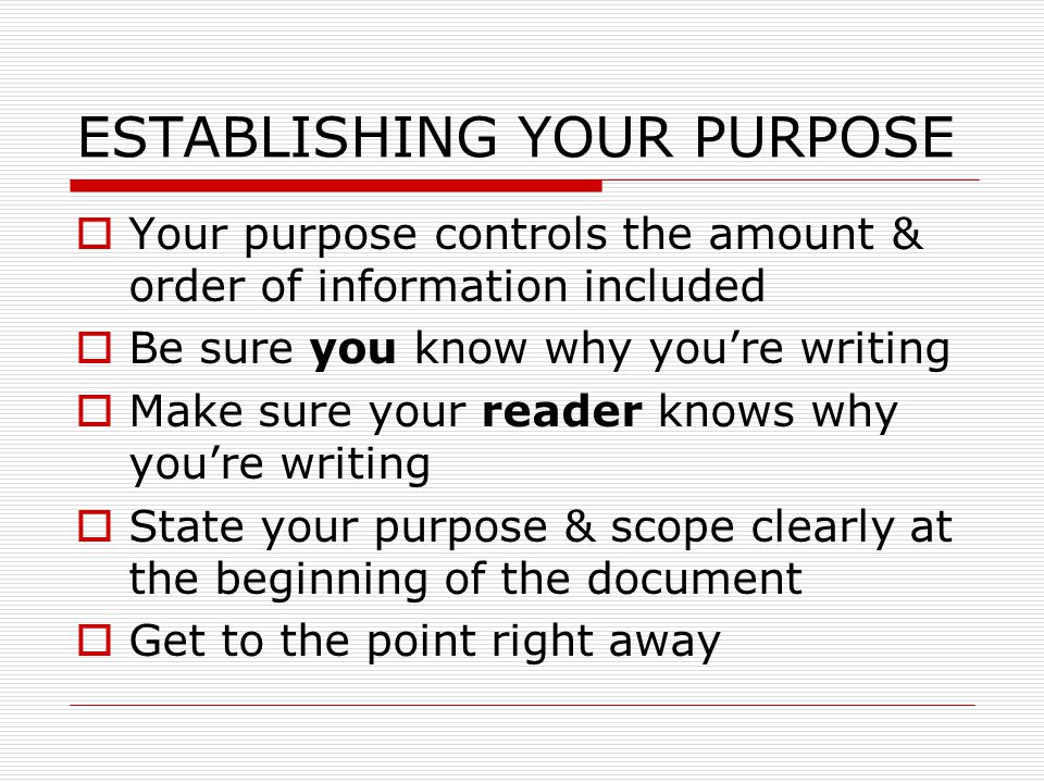 ESTABLISHING YOUR PURPOSE  Your purpose controls the amount & order of information included  Be sure you know why you're writing  Make sure your reader knows why you're writing  State your purpose & scope clearly at the beginning of the document  Get to the point right away