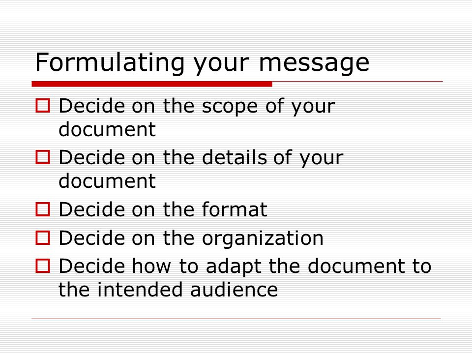 Formulating your message  Decide on the scope of your document  Decide on the details of your document  Decide on the format  Decide on the organization  Decide how to adapt the document to the intended audience