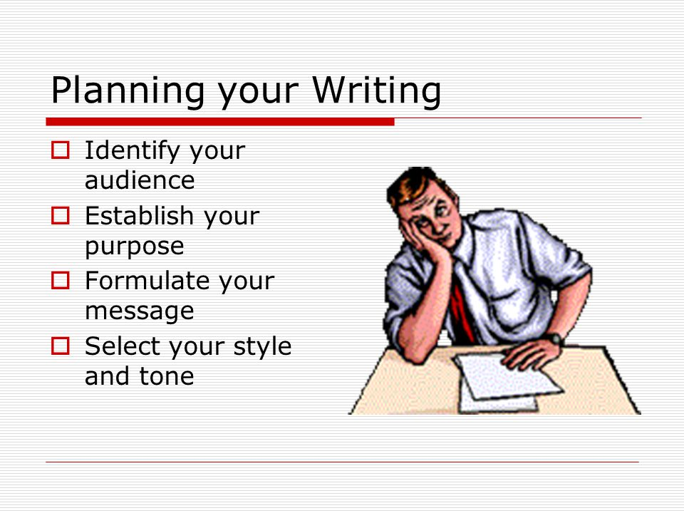 Planning your Writing  Identify your audience  Establish your purpose  Formulate your message  Select your style and tone