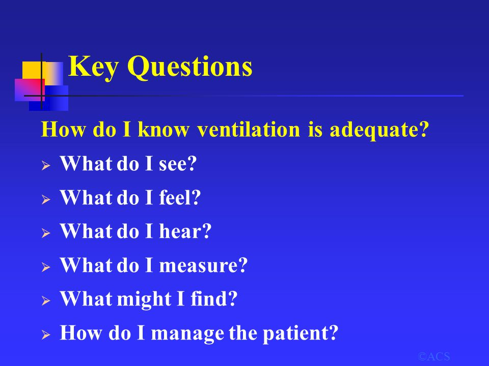 Key Questions How do I know ventilation is adequate?  What do I see?  What do I feel?  What do I hear?  What do I measure?  What might I find? 