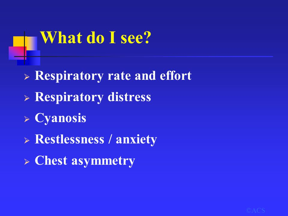 ©ACS What do I see?  Respiratory rate and effort  Respiratory distress  Cyanosis  Restlessness / anxiety  Chest asymmetry