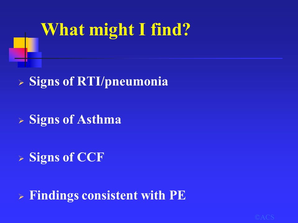 ©ACS What might I find?  Signs of RTI/pneumonia  Signs of Asthma  Signs of CCF  Findings consistent with PE