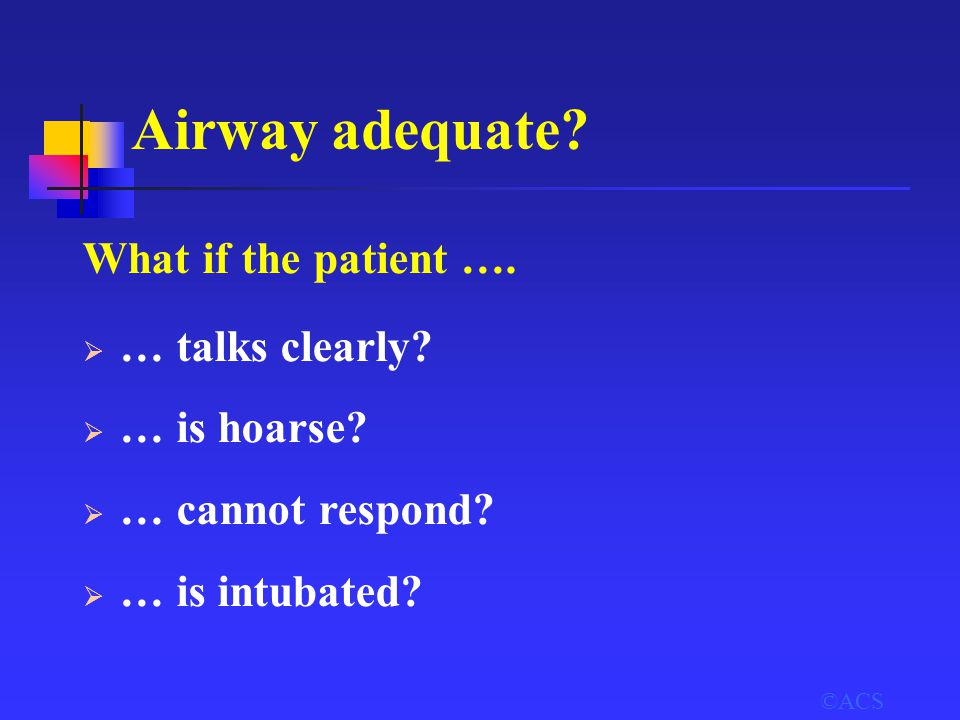 ©ACS Airway adequate? What if the patient ….  … talks clearly?  … is hoarse?  … cannot respond?  … is intubated?