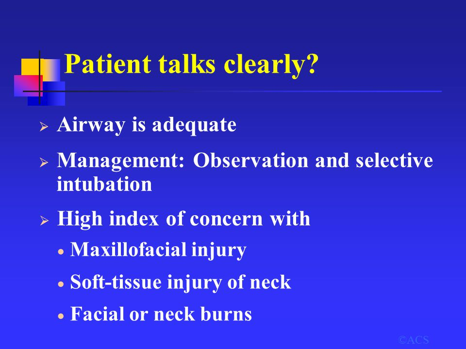 ©ACS Patient talks clearly?  Airway is adequate  Management: Observation and selective intubation  High index of concern with  Maxillofacial injur