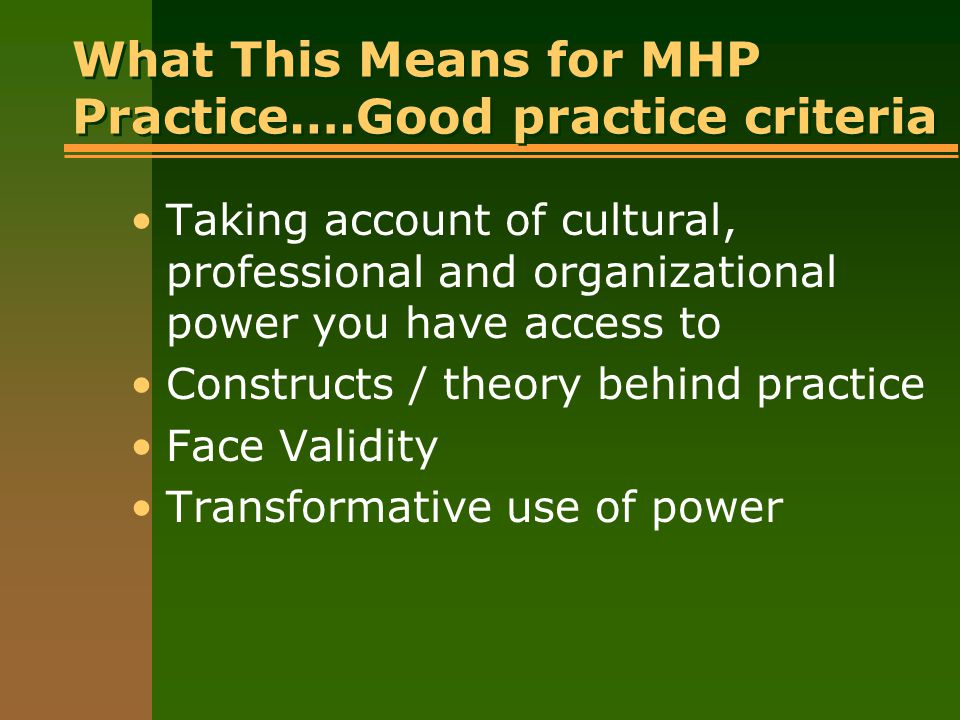 What This Means for MHP Practice….Good practice criteria Taking account of cultural, professional and organizational power you have access to Construc