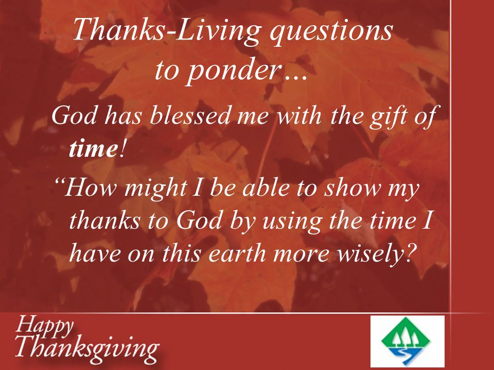 "Thanks-Living questions to ponder… God has blessed me with the gift of time! ""How might I be able to show my thanks to God by using the time I have on"