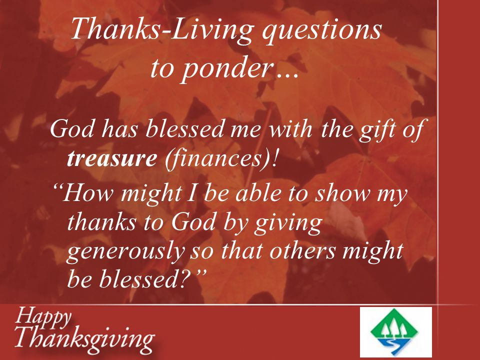 "Thanks-Living questions to ponder… God has blessed me with the gift of treasure (finances)! ""How might I be able to show my thanks to God by giving ge"