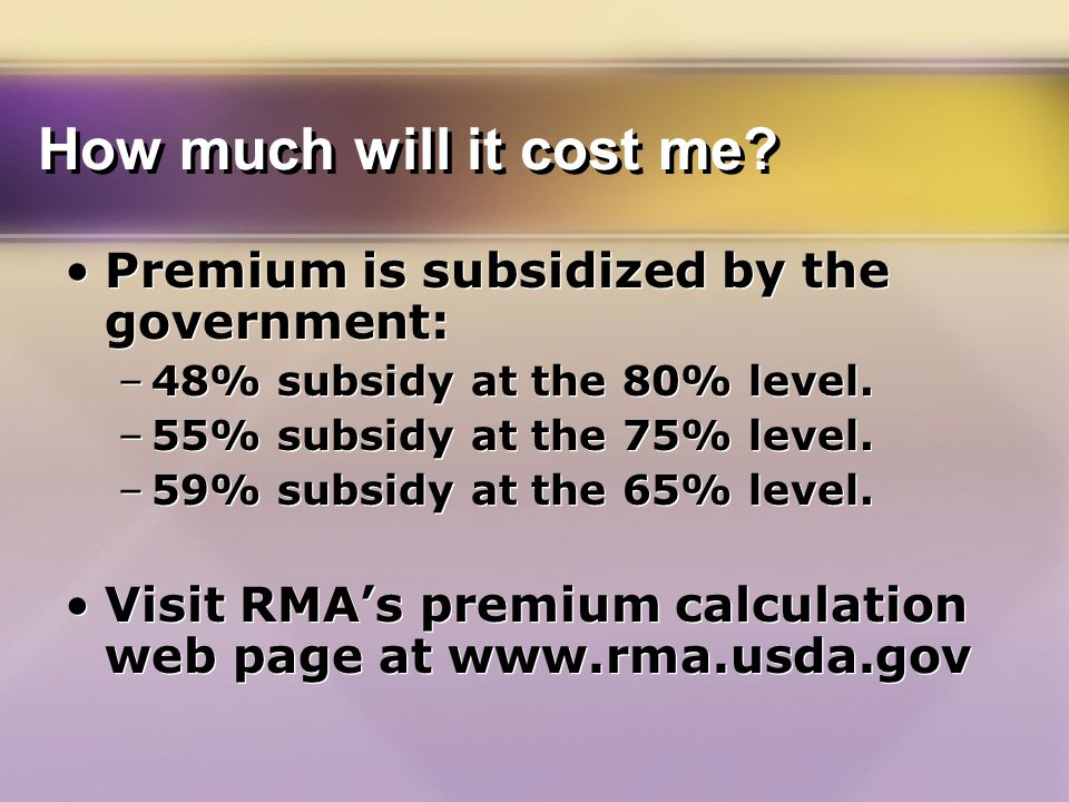 How much will it cost me. Premium is subsidized by the government: –48% subsidy at the 80% level.