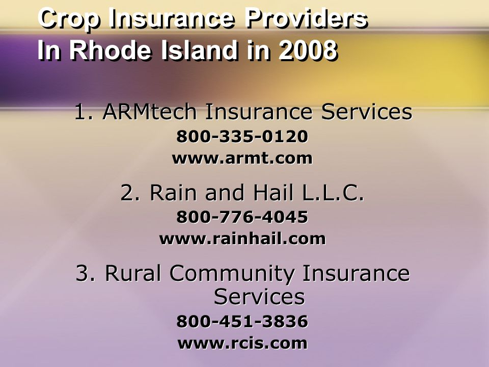 Crop Insurance Providers In Rhode Island in 2008 1. ARMtech Insurance Services 800-335-0120 www.armt.com 2. Rain and Hail L.L.C. 800-776-4045 www.rain