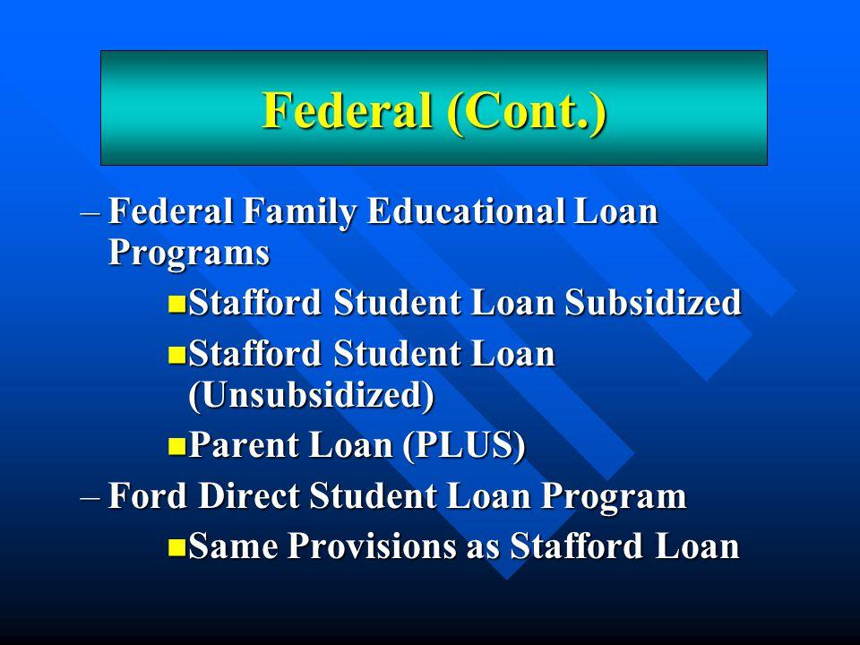 –Federal Family Educational Loan Programs Stafford Student Loan Subsidized Stafford Student Loan Subsidized Stafford Student Loan (Unsubsidized) Stafford Student Loan (Unsubsidized) Parent Loan (PLUS) Parent Loan (PLUS) –Ford Direct Student Loan Program Same Provisions as Stafford Loan Same Provisions as Stafford Loan Federal (Cont.)