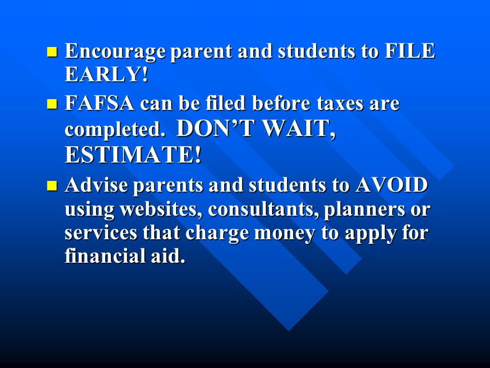 Encourage parent and students to FILE EARLY! Encourage parent and students to FILE EARLY! FAFSA can be filed before taxes are completed. DON'T WAIT, E