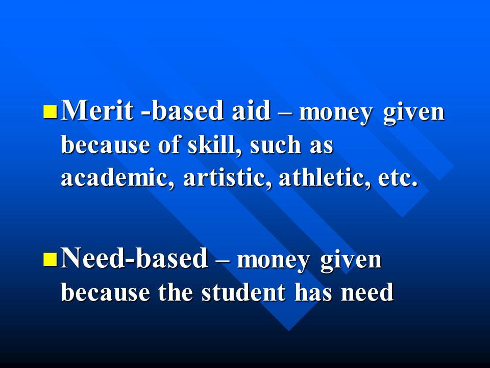 Merit -based aid – money given because of skill, such as academic, artistic, athletic, etc. Merit -based aid – money given because of skill, such as a