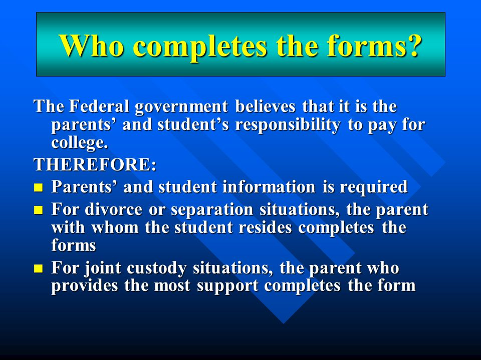 An Overview The Federal government believes that it is the parents' and student's responsibility to pay for college. THEREFORE: Parents' and student i