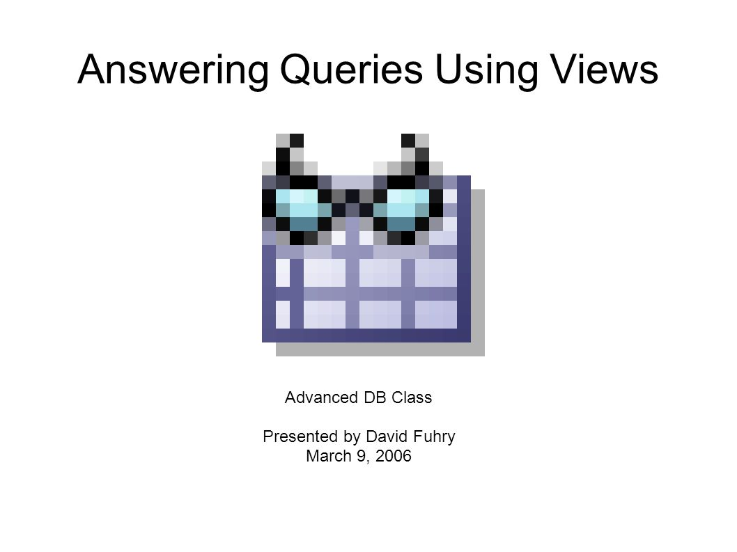 Answering Queries Using Views Advanced DB Class Presented by David Fuhry March 9, 2006