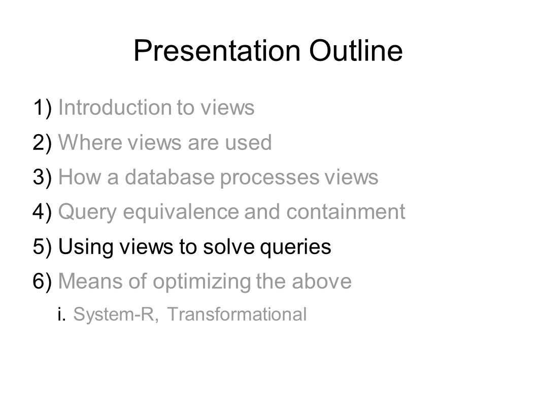 Presentation Outline 1) Introduction to views 2) Where views are used 3) How a database processes views 4) Query equivalence and containment 5) Using views to solve queries 6) Means of optimizing the above i.System-R, Transformational