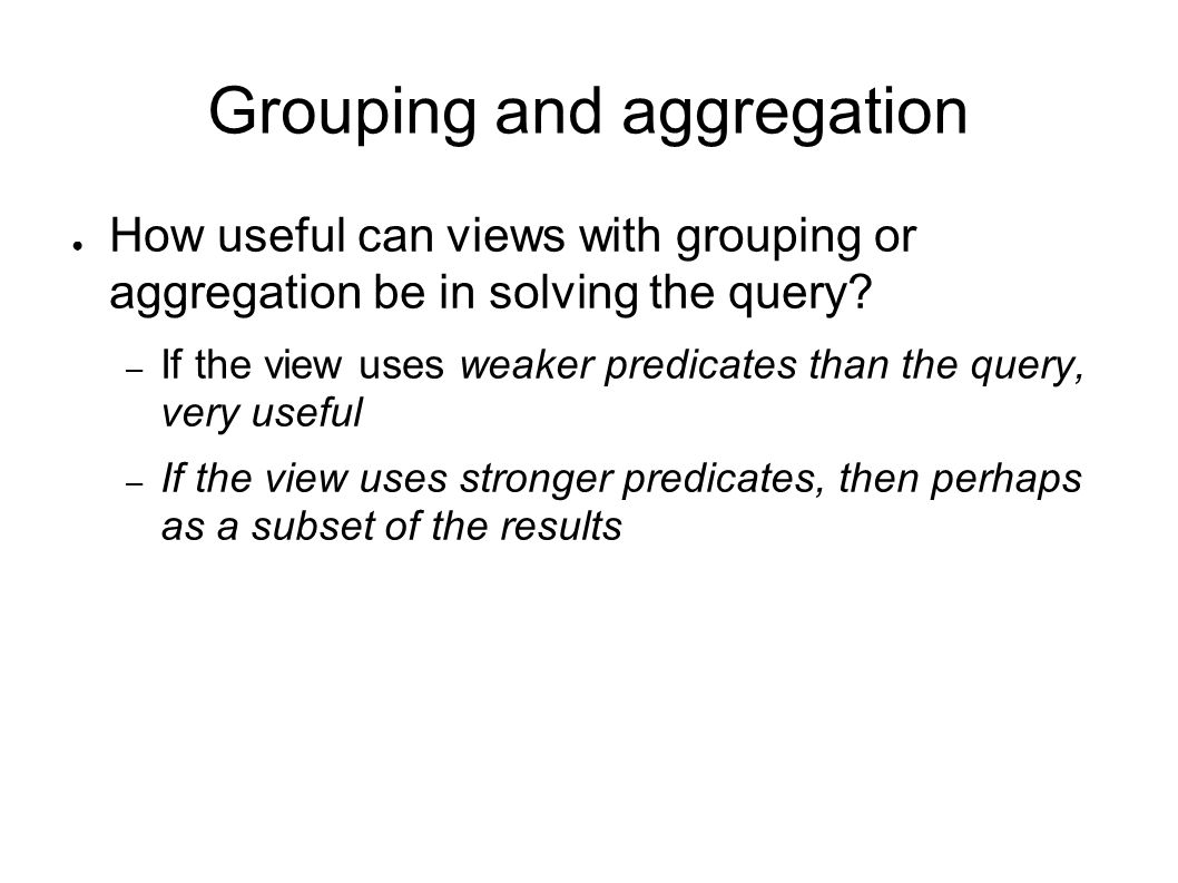 Grouping and aggregation ● How useful can views with grouping or aggregation be in solving the query.