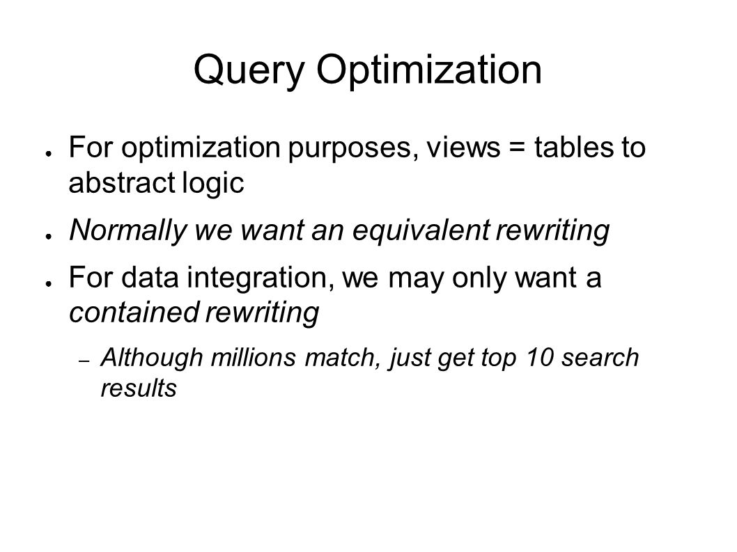 Query Optimization ● For optimization purposes, views = tables to abstract logic ● Normally we want an equivalent rewriting ● For data integration, we may only want a contained rewriting – Although millions match, just get top 10 search results